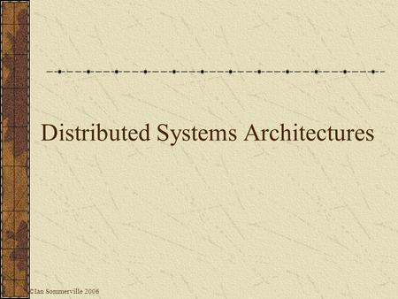 Distributed Systems Architectures ©Ian Sommerville 2006.