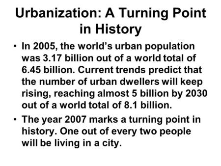 Urbanization: A Turning Point in History In 2005, the world's urban population was 3.17 billion out of a world total of 6.45 billion. Current trends predict.