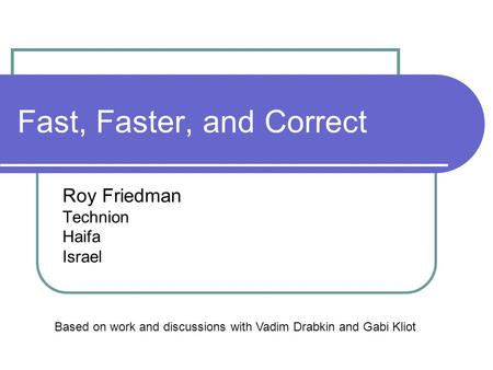 Fast, Faster, and Correct Roy Friedman Technion Haifa Israel Based on work and discussions with Vadim Drabkin and Gabi Kliot.