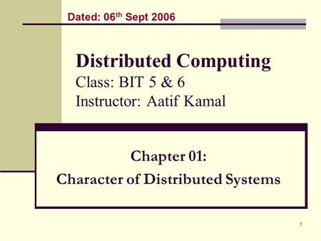 1 Distributed Computing Class: BIT 5 & 6 Instructor: Aatif Kamal Chapter 01: Character of Distributed Systems Dated: 06 th Sept 2006.