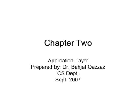Chapter Two Application Layer Prepared by: Dr. Bahjat Qazzaz CS Dept. Sept. 2007.