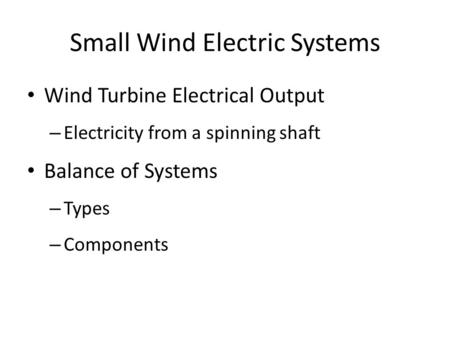 Small Wind Electric Systems Wind Turbine Electrical Output – Electricity from a spinning shaft Balance of Systems – Types – Components.
