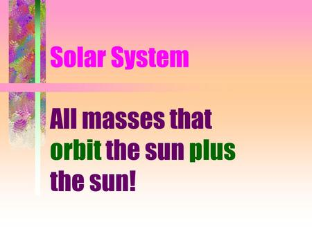 Solar System All masses that orbit the sun plus the sun!