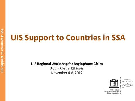 UIS Support to countries in SSA UIS Support to Countries in SSA UIS Regional Workshop for Anglophone Africa Addis Ababa, Ethiopia November 4-8, 2012.