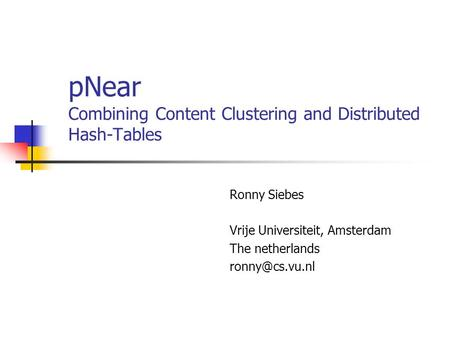 PNear Combining Content Clustering and Distributed Hash-Tables Ronny Siebes Vrije Universiteit, Amsterdam The netherlands