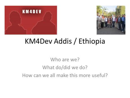 KM4Dev Addis / Ethiopia Who are we? What do/did we do? How can we all make this more useful?