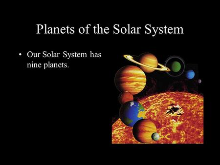 Planets of the Solar System Our Solar System has nine planets.