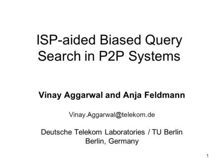 1 ISP-aided Biased Query Search in P2P Systems Vinay Aggarwal and Anja Feldmann Deutsche Telekom Laboratories / TU Berlin Berlin,