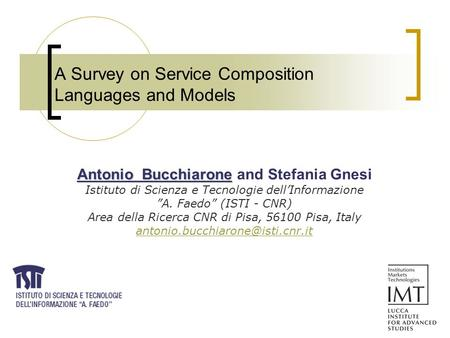 A Survey on Service Composition Languages and Models Antonio Bucchiarone Antonio Bucchiarone and Stefania Gnesi Istituto di Scienza e Tecnologie dell'Informazione.