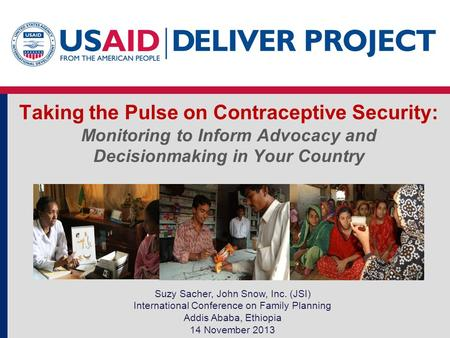 Taking the Pulse on Contraceptive Security: Monitoring to Inform Advocacy and Decisionmaking in Your Country Suzy Sacher, John Snow, Inc. (JSI) International.