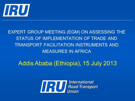 EXPERT GROUP MEETING (EGM) ON ASSESSING THE STATUS OF IMPLEMENTATION OF TRADE AND TRANSPORT FACILITATION INSTRUMENTS AND MEASURES IN AFRICA Addis Ababa.