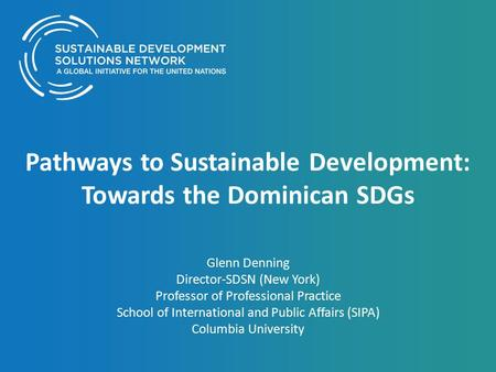 Pathways to Sustainable Development: Towards the Dominican SDGs Glenn Denning Director-SDSN (New York) Professor of Professional Practice School of International.