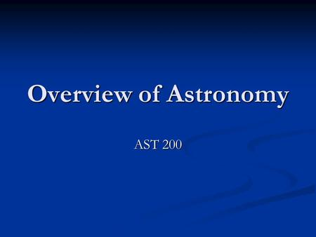 Overview of Astronomy AST 200. Astronomy Nature designs the Experiment Nature designs the Experiment Tools Tools 1) Imaging 2) Spectroscopy 3) Computational.