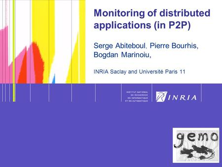 1 Serge Abiteboul - Monitoring 1 Monitoring of distributed applications (in P2P) Serge Abiteboul, Pierre Bourhis, Bogdan Marinoiu, INRIA Saclay and Université.