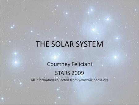 THE SOLAR SYSTEM Courtney Feliciani STARS 2009 All information collected from www.wikipedia.org.