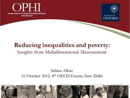 Reducing inequalities and poverty: Insights from Multidimensional Measurement Sabina Alkire 16 October 2012, 4 th OECD Forum, New Delhi.
