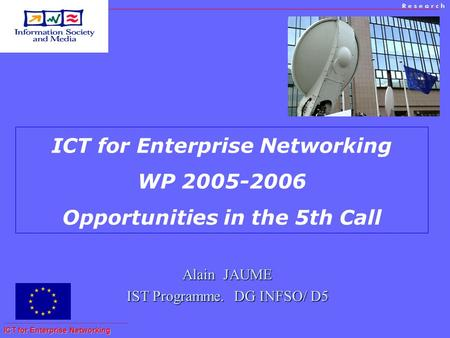 ICT for Enterprise Networking ICT for Enterprise Networking WP 2005-2006 Opportunities in the 5th Call Alain JAUME IST Programme. DG INFSO/ D5.