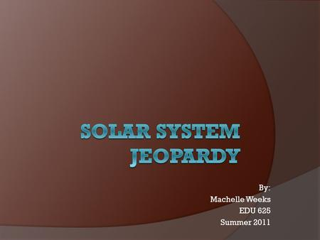 By: Machelle Weeks EDU 625 Summer 2011 Jeopardy SunInner Planets Outer Planets Moons Milky Way Q $100 Q $200 Q $300 Q $400 Q $500 Q $100 Q $200 Q $300.