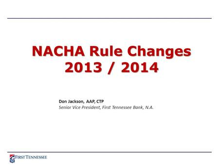 NACHA Rule Changes 2013 / 2014 Don Jackson, AAP, CTP Senior Vice President, First Tennessee Bank, N.A.