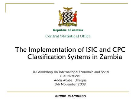 The Implementation of ISIC and CPC Classification Systems in Zambia Republic of Zambia Central Statistical Office UN Workshop on International Economic.