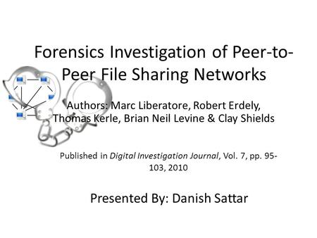 Forensics Investigation of Peer-to- Peer File Sharing Networks Authors: Marc Liberatore, Robert Erdely, Thomas Kerle, Brian Neil Levine & Clay Shields.