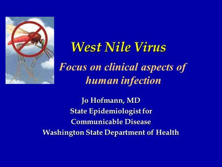 West Nile Virus Jo Hofmann, MD State Epidemiologist for Communicable Disease Washington State Department of Health Focus on clinical aspects of human infection.
