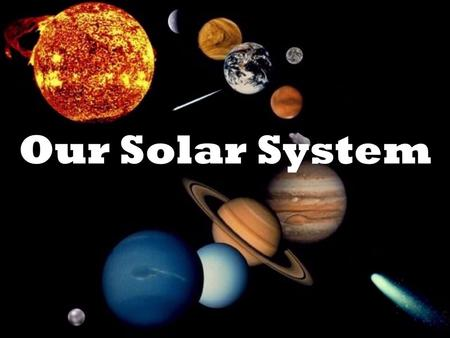 Our Solar System The Solar System Our solar system is located in the Milky Way Galaxy. It is made up of planets, moons, asteroids, meteoroids and comets.