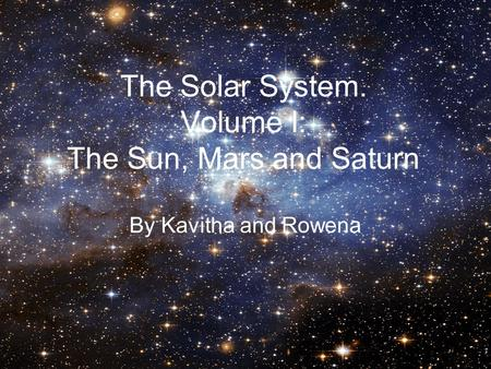 The Solar System. Volume I: The Sun, Mars and Saturn By Kavitha and Rowena.