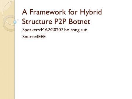 A Framework for Hybrid Structure P2P Botnet Speakers:MA2G0207 bo rong,sue Source:IEEE.