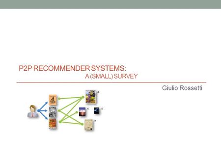 P2P RECOMMENDER SYSTEMS: A (SMALL) SURVEY Giulio Rossetti.