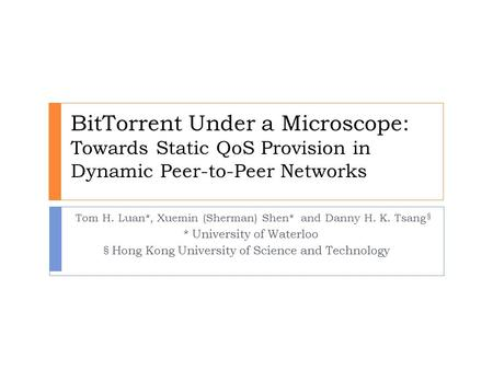 BitTorrent Under a Microscope: Towards Static QoS Provision in Dynamic Peer-to-Peer Networks Tom H. Luan*, Xuemin (Sherman) Shen* and Danny H. K. Tsang.