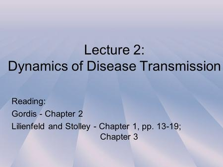 Lecture 2: Dynamics of Disease Transmission Reading: Gordis - Chapter 2 Lilienfeld and Stolley - Chapter 1, pp. 13-19; Chapter 3.