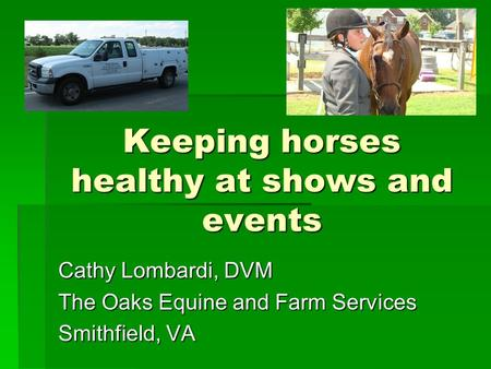 Keeping horses healthy at shows and events Cathy Lombardi, DVM The Oaks Equine and Farm Services Smithfield, VA.