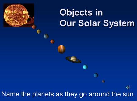 Name the planets as they go around the sun. Objects in Our Solar System.