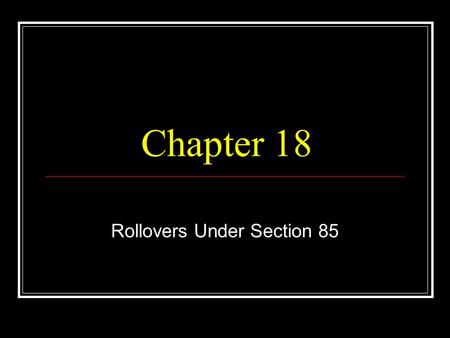 Chapter 18 Rollovers Under Section 85. © 2006, C. Byrd Inc.2 Rollovers Defined.