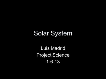 Solar System Luis Madrid Project Science 1-6-13. Our Solar System.