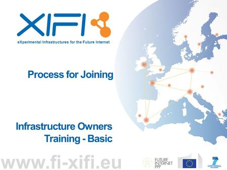 EXperimental Infrastructures for the Future Internet www.fi-xifi.eu Process for Joining Infrastructure Owners Training - Basic.