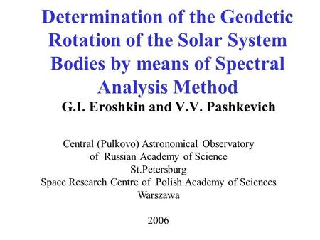 Determination of the Geodetic Rotation of the Solar System Bodies by means of Spectral Analysis Method G.I. Eroshkin and V.V. Pashkevich Central (Pulkovo)