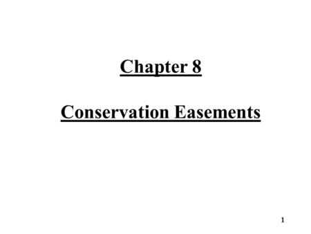 Chapter 8 Conservation Easements 1. Conservation Easements Conservation easements come in varying forms and restrict property rights based on the particular.