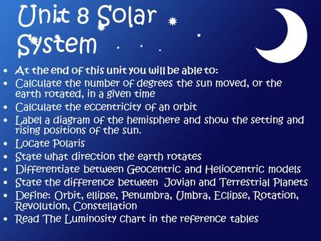 Unit 8 Solar System At the end of this unit you will be able to: Calculate the number of degrees the sun moved, or the earth rotated, in a given time Calculate.