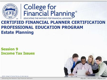 ©2015, College for Financial Planning, all rights reserved. Session 9 Income Tax Issues CERTIFIED FINANCIAL PLANNER CERTIFICATION PROFESSIONAL EDUCATION.
