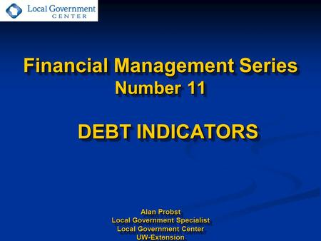 Financial Management Series Number 11 DEBT INDICATORS Alan Probst Local Government Specialist Local Government Center UW-Extension.