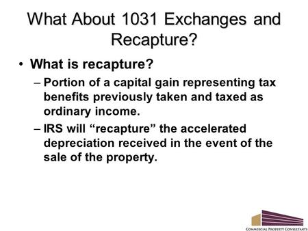 What About 1031 Exchanges and Recapture? What is recapture? –Portion of a capital gain representing tax benefits previously taken and taxed as ordinary.
