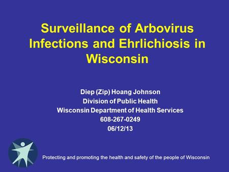 Surveillance of Arbovirus Infections and Ehrlichiosis in Wisconsin Diep (Zip) Hoang Johnson Division of Public Health Wisconsin Department of Health Services.