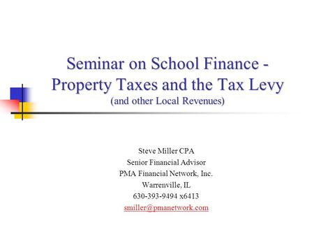 Seminar on School Finance - Property Taxes and the Tax Levy (and other Local Revenues) Steve Miller CPA Senior Financial Advisor PMA Financial Network,