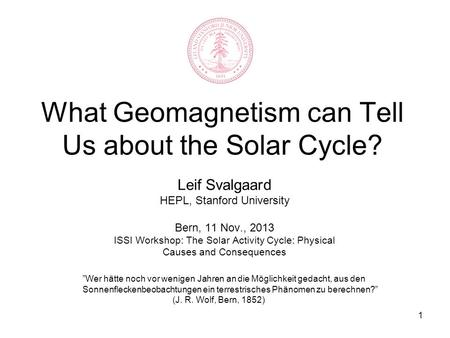 1 What Geomagnetism can Tell Us about the Solar Cycle? Leif Svalgaard HEPL, Stanford University Bern, 11 Nov., 2013 ISSI Workshop: The Solar Activity Cycle:
