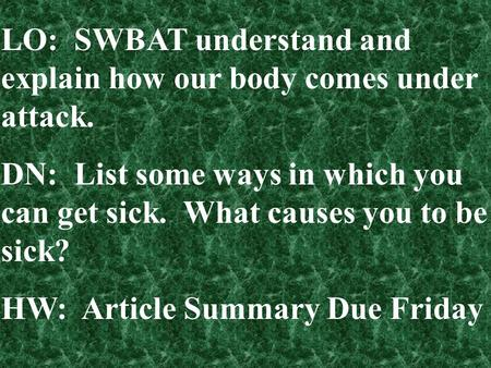 LO: SWBAT understand and explain how our body comes under attack. DN: List some ways in which you can get sick. What causes you to be sick? HW: Article.