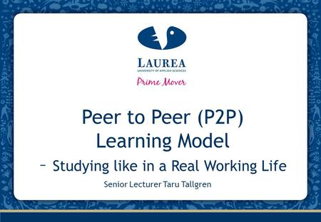 Peer to Peer (P2P) Learning Model – Studying like in a Real Working Life Senior Lecturer Taru Tallgren.