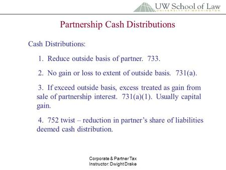 Corporate & Partner Tax Instructor: Dwight Drake Partnership Cash Distributions Cash Distributions: 1. Reduce outside basis of partner. 733. 2. No gain.