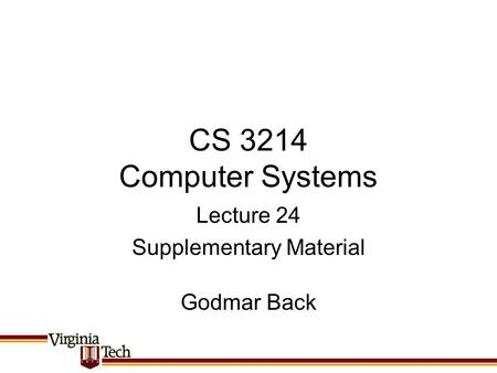 CS 3214 Computer Systems Godmar Back Lecture 24 Supplementary Material.